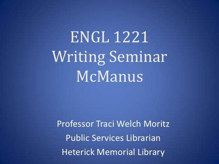 ENGL 1221Writing Seminar   McManusProfessor Traci Welch Moritz  Public Services Librarian Heterick Memorial Library