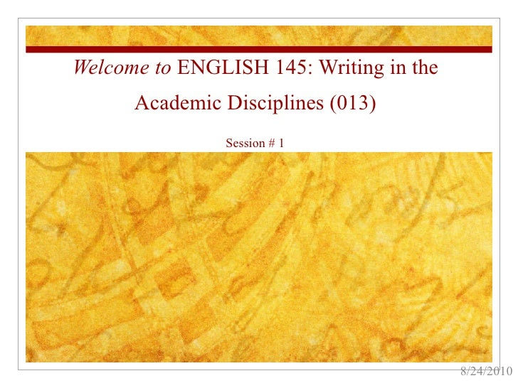 Welcome to  ENGLISH 145: Writing in the Academic Disciplines (013) Session # 1 8/24/2010