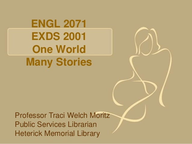 ENGL 2071    EXDS 2001    One World   Many StoriesProfessor Traci Welch MoritzPublic Services LibrarianHeterick Memorial L...