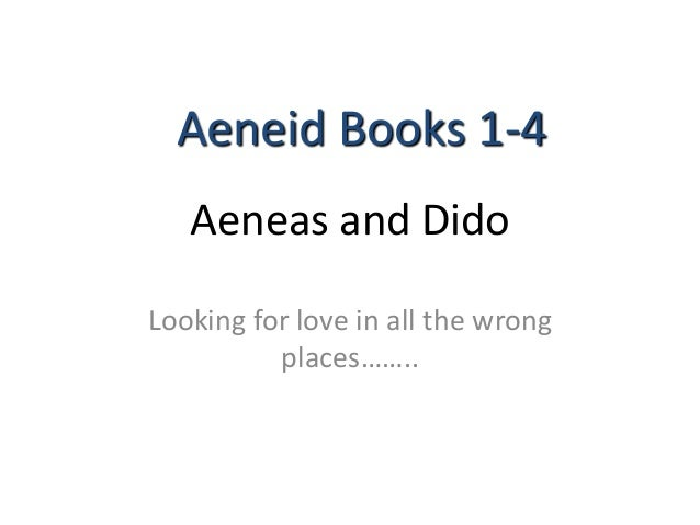 Aeneas and Dido Looking for love in all the wrong places…….. Aeneid Books 1-4