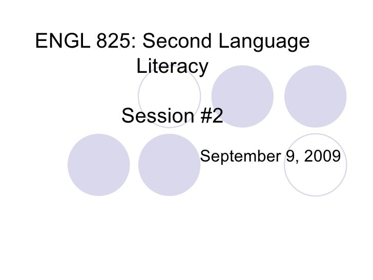 ENGL 825: Second Language Literacy Session #2 September 9, 2009