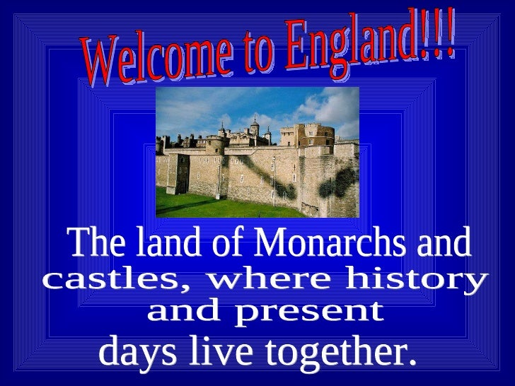 Welcome to England!!! The land of Monarchs and  castles, where history  and present days live together.