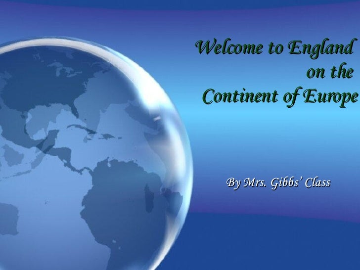 Welcome to England  on the  Continent of Europe By Mrs. Gibbs' Class