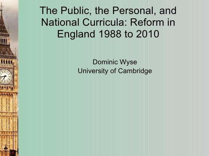 The Public, the Personal, and National Curricula: Reform in England 1988 to 2010 <ul><li>Dominic Wyse </li></ul><ul><li>Un...