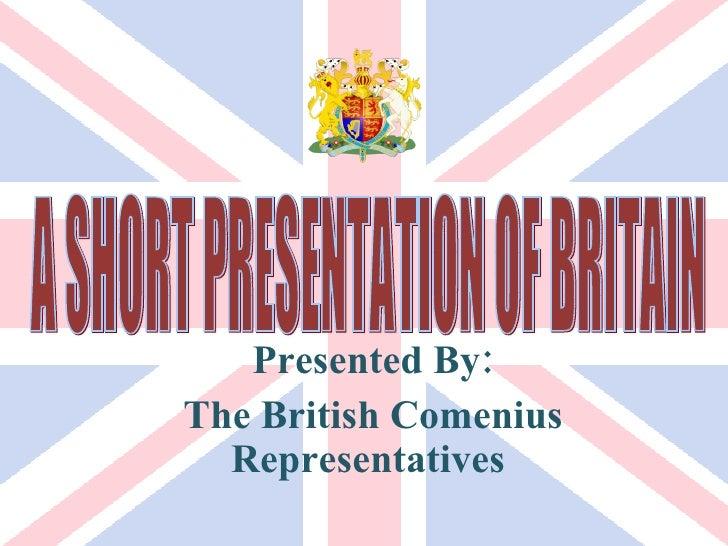 Presented By: The British Comenius Representatives  A SHORT PRESENTATION OF BRITAIN