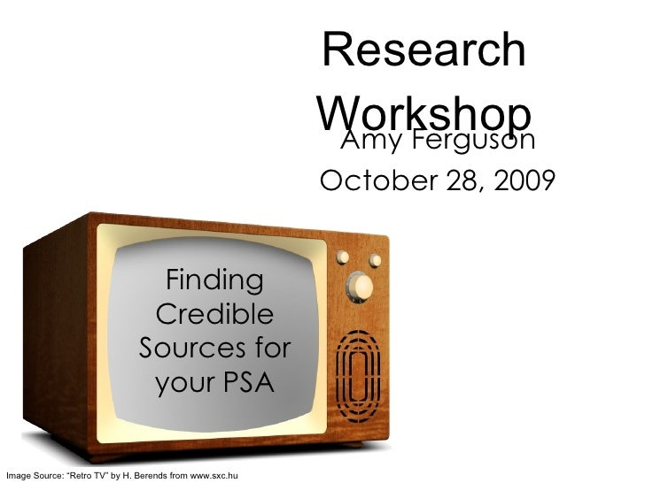 """Research Workshop Amy Ferguson October 28, 2009 Finding Credible Sources for your PSA Image Source: """"Retro TV"""" by H. Beren..."""