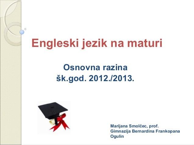 Engleski jezik na maturiOsnovna razinašk.god. 2012./2013.Marijana Smolčec, prof.Gimnazija Bernardina FrankopanaOgulin
