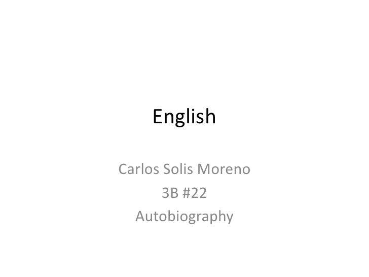 English<br />Carlos Solis Moreno<br />3B #22<br />Autobiography<br />