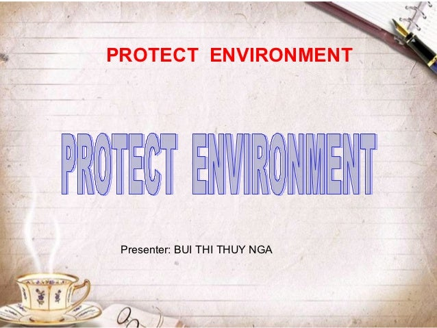 PROTECT ENVIRONMENT Presenter: BUI THI THUY NGA