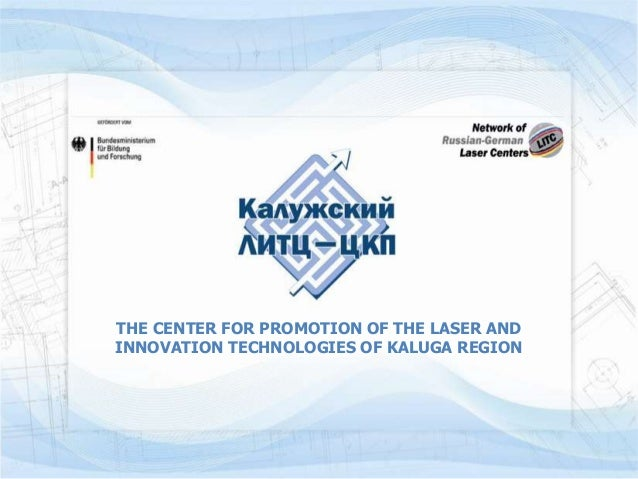 THE CENTER FOR PROMOTION OF THE LASER ANDINNOVATION TECHNOLOGIES OF KALUGA REGION