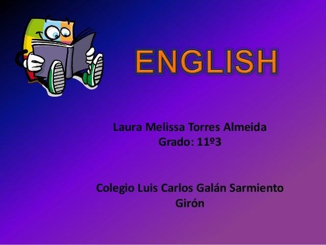 Laura Melissa Torres Almeida Grado: 11º3 Colegio Luis Carlos Galán Sarmiento Girón