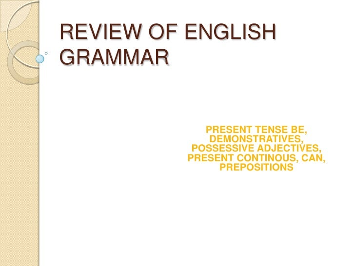 REVIEW OFENGLISH GRAMMAR<br />PRESENT TENSE BE, DEMONSTRATIVES, POSSESSIVE ADJECTIVES, PRESENT CONTINOUS, CAN, PREPOSITION...