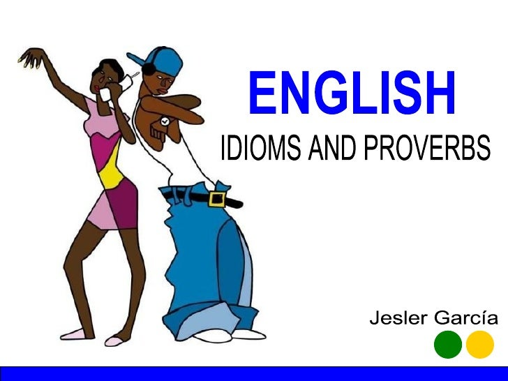 ENGLISH IDIOMS AND PROVERBS Jesler García