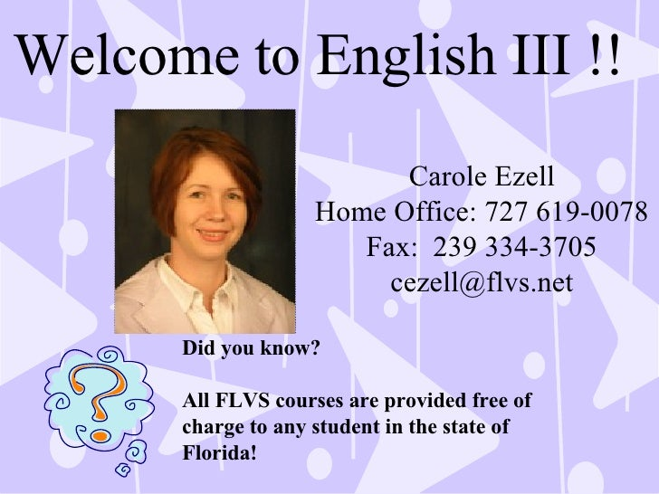 Welcome to English III !! Carole Ezell Home Office: 727 619-0078 Fax:  239 334-3705 [email_address] Did you know? All FLVS...