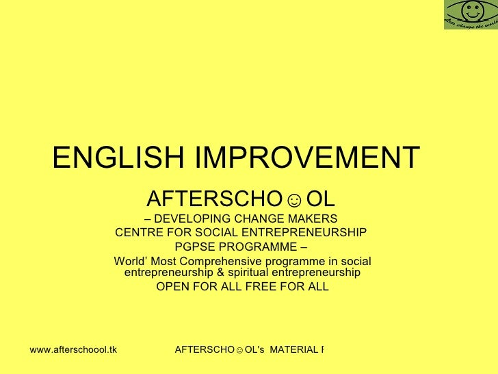 ENGLISH IMPROVEMENT  AFTERSCHO☺OL   –  DEVELOPING CHANGE MAKERS  CENTRE FOR SOCIAL ENTREPRENEURSHIP  PGPSE PROGRAMME –  Wo...