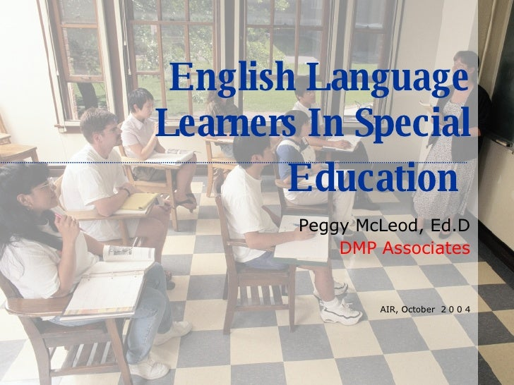 English Language Learners In Special Education   Peggy McLeod, Ed.D DMP Associates AIR, October  2 0 0 4