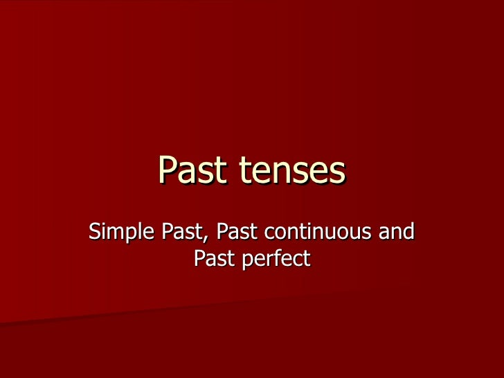 Past tensesSimple Past, Past continuous and          Past perfect