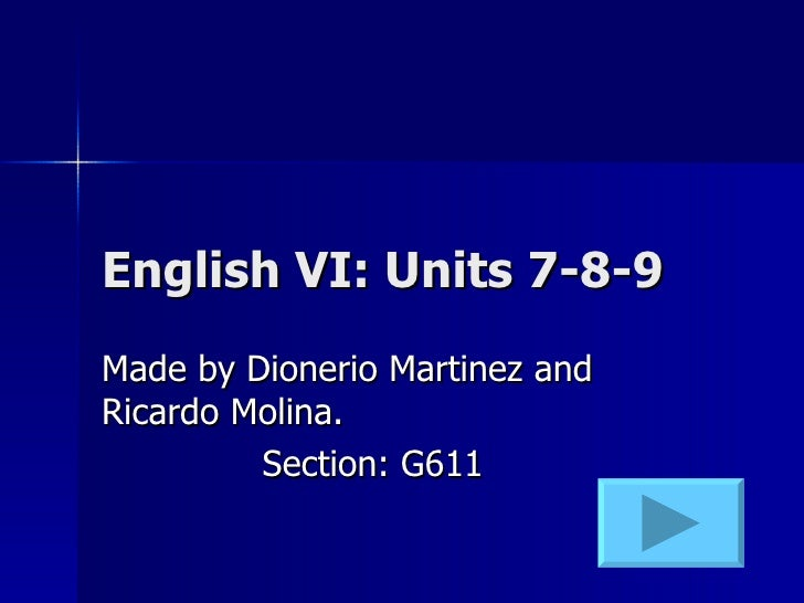 English VI: Units 7-8-9 Made by Dionerio Martinez and Ricardo Molina. Section: G611