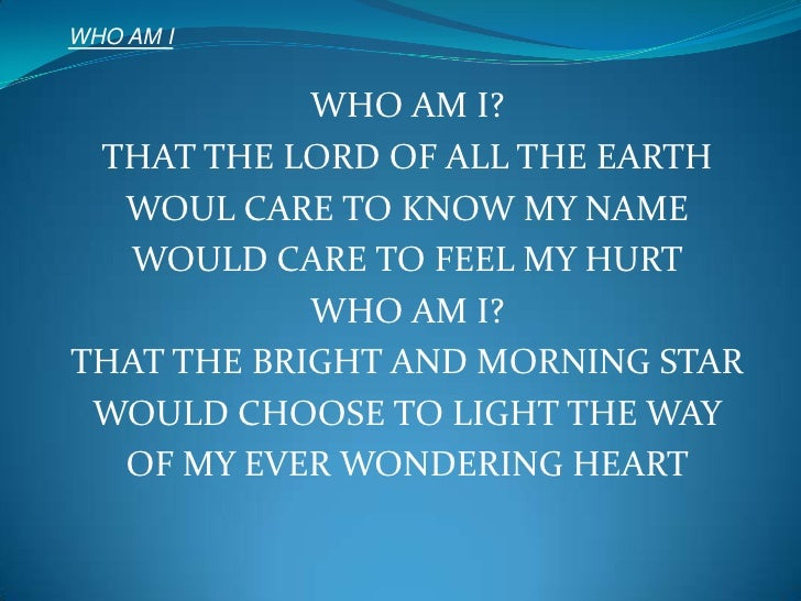 WHO AM I<br />WHO AM I?<br />THAT THE LORD OF ALL THE EARTH<br />WOUL CARE TO KNOW MY NAME<br />WOULD CARE TO FEEL MY HURT...