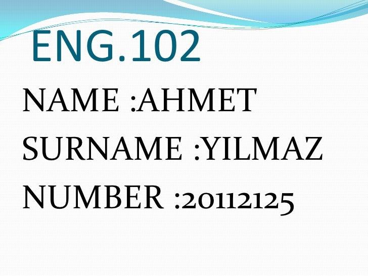ENG.102NAME :AHMETSURNAME :YILMAZNUMBER :20112125