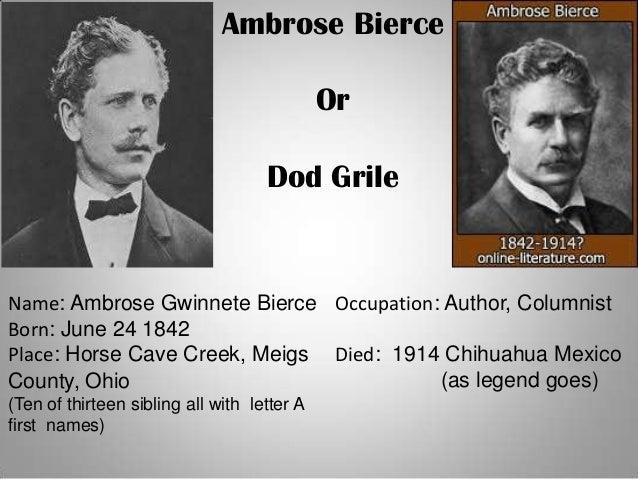 Ambrose BierceOrDod GrileName: Ambrose Gwinnete BierceBorn: June 24 1842Place: Horse Cave Creek, MeigsCounty, Ohio(Ten of ...