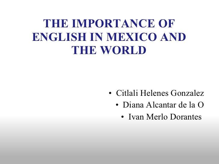 THE IMPORTANCE OF ENGLISH IN MEXICO AND THE WORLD <ul><li>Citlali Helenes Gonzalez </li></ul><ul><li>Diana Alcantar de la ...