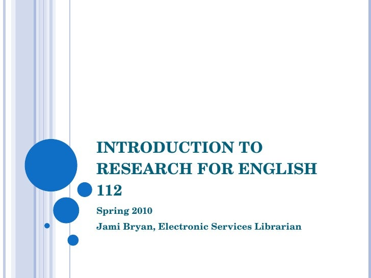 INTRODUCTION TO RESEARCH FOR ENGLISH 112 Spring 2010 Jami Bryan, Electronic Services Librarian