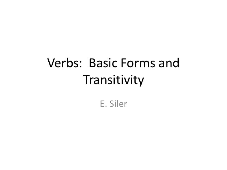 Verbs: Basic Forms and      Transitivity        E. Siler