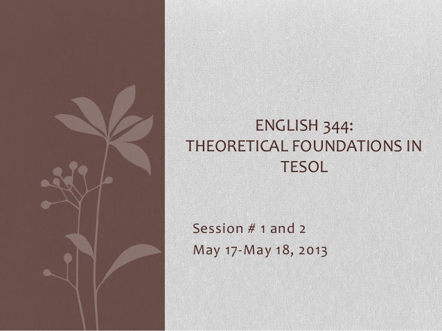 Session # 1 and 2May 17-May 18, 2013ENGLISH 344:THEORETICAL FOUNDATIONS INTESOL
