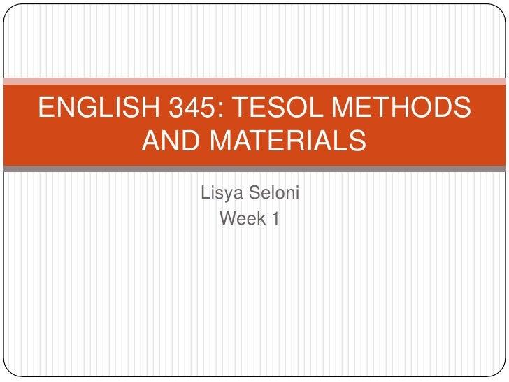 Lisya Seloni<br />Week 1<br />ENGLISH 345: TESOL METHODS AND MATERIALS<br />