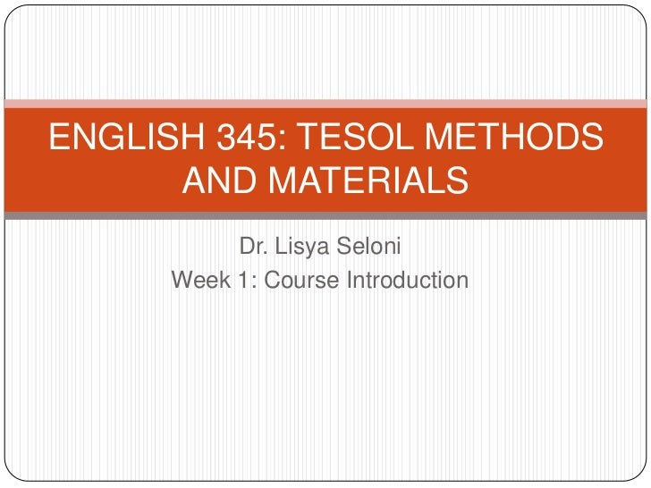 ENGLISH 345: TESOL METHODS      AND MATERIALS          Dr. Lisya Seloni     Week 1: Course Introduction