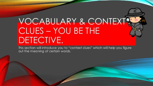 VOCABULARY & CONTEXT CLUES – YOU BE THE DETECTIVE. This section will introduce you to ―context clues‖ which will help you ...