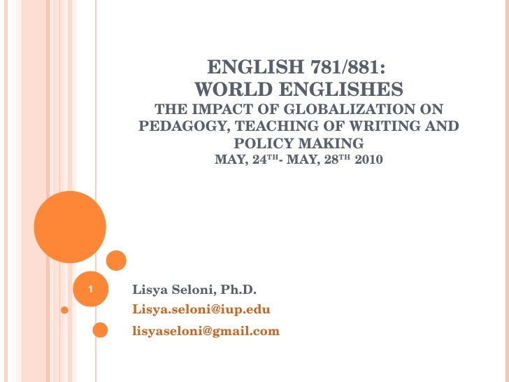 ENGLISH 781/881:  WORLD ENGLISHES THE IMPACT OF GLOBALIZATION ON PEDAGOGY, TEACHING OF WRITING AND POLICY MAKING MAY, 24 T...