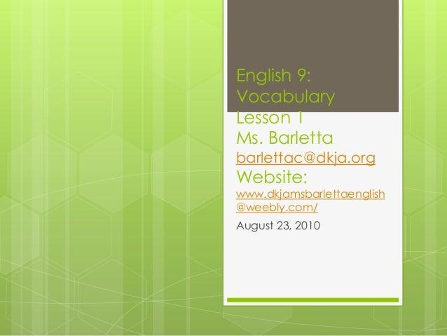 English 9: Vocabulary Lesson 1 Ms. Barletta barlettac@dkja.org Website: www.dkjamsbarlettaenglish @weebly.com/ August 23, ...