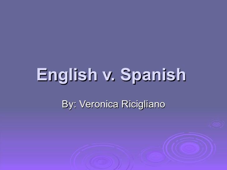 English v. Spanish  By: Veronica Ricigliano