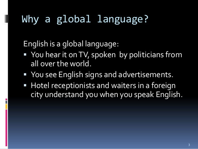 english as a world language and Yes, english should be the official world language we need a language in common for communication, trading, and traveling english is the most taught and most used language in business, as well as the internet, and the second most spoken language and very easy to learn.