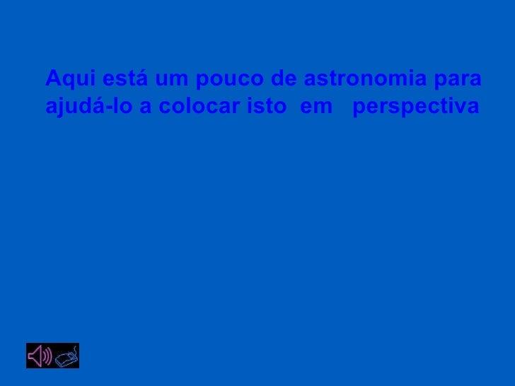 Aqui está um pouco de astronomia para ajudá-lo a colocar isto  em  perspectiva