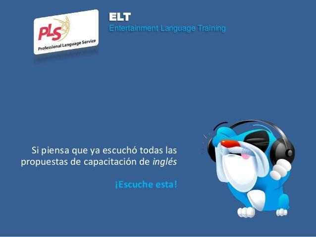 ELT                    Entertainment Language Training  Si piensa que ya escuchó todas laspropuestas de capacitación de in...