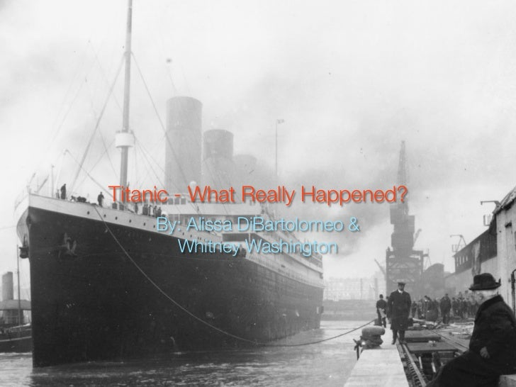 Titanic - What Really Happened?    By: Alissa DiBartolomeo &      Whitney Washington