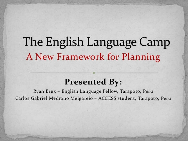 A New Framework for Planning Presented By: Ryan Brux – English Language Fellow, Tarapoto, Peru Carlos Gabriel Medrano Melg...