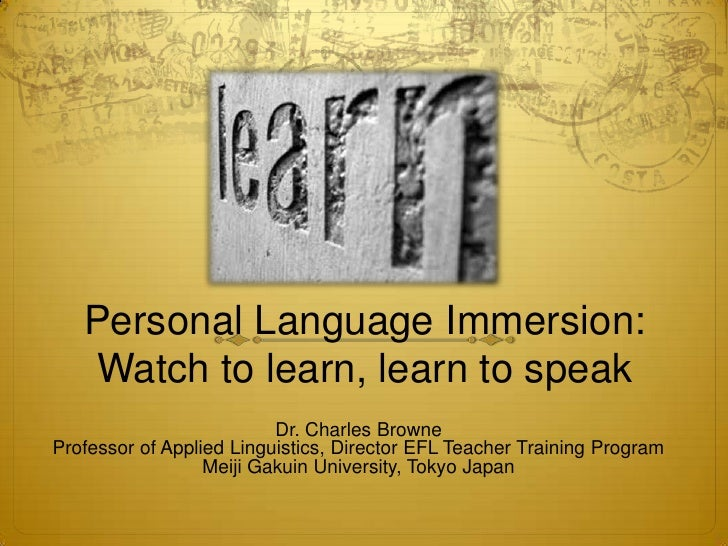 Personal Language Immersion:   Watch to learn, learn to speak                          Dr. Charles BrowneProfessor of Appl...