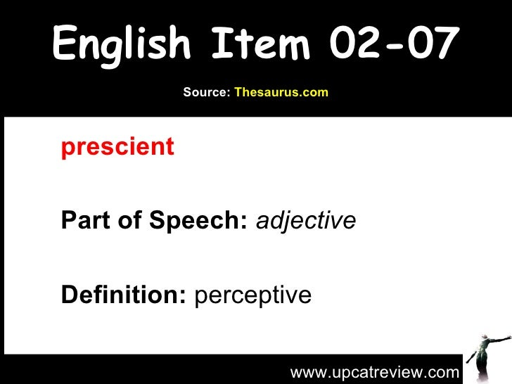 English Item 02-07 prescient   Part of Speech:   adjective   Definition:  perceptive www.upcatreview.com Source:  Thesauru...