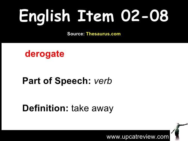 English Item 02-08   derogate   Part of Speech:   verb   Definition:  take away www.upcatreview.com Source:  Thesaurus.com
