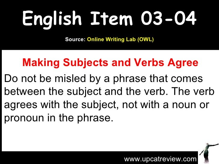 English Item 03-04 Making Subjects and Verbs Agree Do not be misled by a phrase that comes between the subject and the ver...