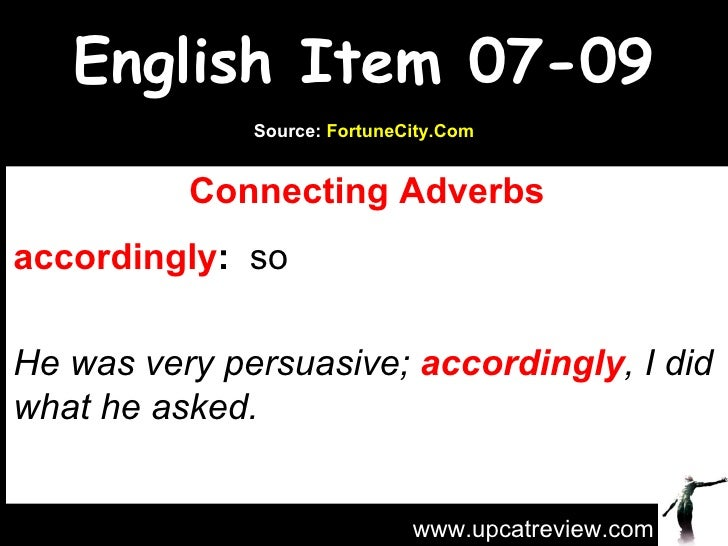 English Item 07-09 Connecting Adverbs accordingly :   so   He was very persuasive;  accordingly , I did what he asked. www...