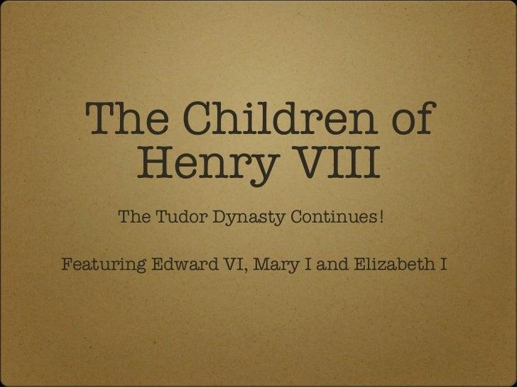 The Children of Henry VIII <ul><li>The Tudor Dynasty Continues!  </li></ul><ul><li>Featuring Edward VI, Mary I and Elizabe...