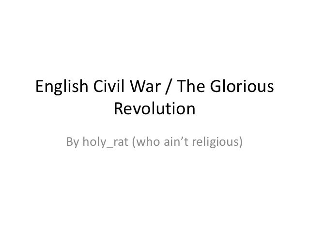 English Civil War / The Glorious           Revolution    By holy_rat (who ain't religious)