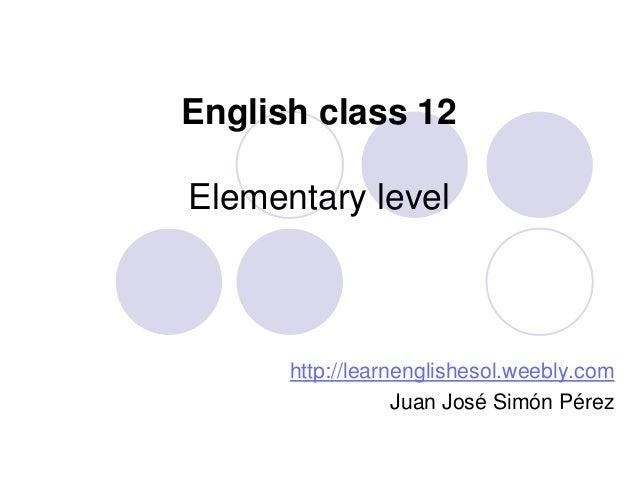 English class 12  Elementary level  http://learnenglishesol.weebly.com Juan José Simón Pérez
