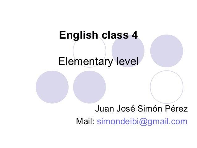 English class 4 Elementary level Juan José Simón Pérez Mail: simondeibi@gmail.com
