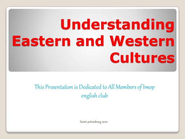 Understanding Eastern and Western Cultures This Presentation is Dedicated to All Members of Imop english club Saint-peters...